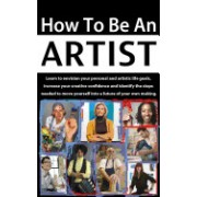 How to Be an Artist: Learn to Envision Your Personal and Artistic Life Goals, Increase Your Creative Confidence and Identify the Steps Need