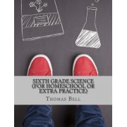 Sixth Grade Science (for Homeschool or Extra Practice) by Thomas Bell