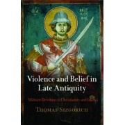 Violence and Belief in Late Antiquity by Thomas Sizgorich