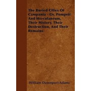 The Buried Cities Of Campania - Or, Pompeii And Herculaneum, Their History, Their Destruction, And Their Remains by William Davenport Adams