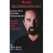 Reiki, the Ultimate Guide: Learn New Psychic Attunements to Expand Psychic Gifts and Healing v. 5 by Steve Murray