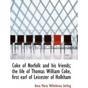 Coke of Norfolk and His Friends; The Life of Thomas William Coke, First Earl of Leicester of Holkham by Anna Maria Wilhelmina Stirling