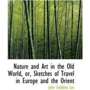 Nature and Art in the Old World, Or, Sketches of Travel in Europe and the Orient by John Stebbins Lee