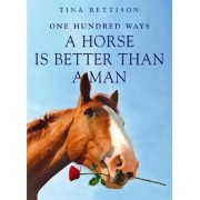 100 Ways a Horse is Better Than a Man by Tina Bettison