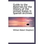 Guide to the Materials for the History of the United States in Spanish Archives by William Robert Shepherd