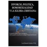 Divorcio, Politica, Homosexualidad y La Iglesia Cristiana: : Un Aporte Desde La Etica Teologica y del Evangelio Al Quehacer Teologico Hispanoamericano