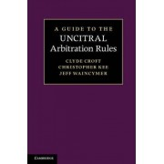 A Guide to the UNCITRAL Arbitration Rules by Clyde E. Croft