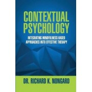 Contextual Psychology: Integrating Mindfulness-Based Approaches Into Effective Therapy by Richard Nongard