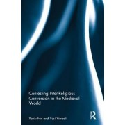 Contesting Inter-Religious Conversion in the Medieval World by Yaniv Fox
