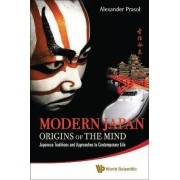 Modern Japan: Origins Of The Mind - Japanese Traditions And Approaches To Contemporary Life by Alexander Prasol