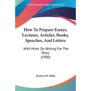 How to Prepare Essays, Lectures, Articles, Books, Speeches, and Letters by Eustace Miles