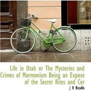 Life in Utah or the Mysteries and Crimes of Mormonism Being an Expos of the Secret Rites and Cer by John Hanson Beadle