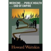 Medicine and Public Health at the End of Empire by Howard Waitzkin