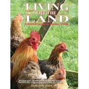 Living Off the Land: Essential Guide to Organic Living: Packed Witih Information on Keeping Poultry, Waterfowl, Pigs, Goats, Bees and Allot