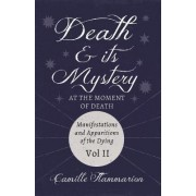 Death And Its Mystery, At The Moment Of Death; Manifestations And Apparitions Of The Dying by Camille Flammarion