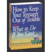 How to Keep Your Teenager Out of Trouble and What to Do If You Can't by Neil I. Bernstein