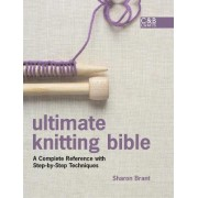 Ultimate Knitting BIble: A Complete Reference with Step-by-step techniques by Sharon Brant