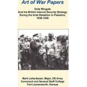 Orde Wingate and the British Internal Security Strategy During the Arab Rebellion in Palestine, 1936-1939 by Mark Lehenbauer