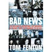 Bad News: The Decline Of Reporting, The Business Of News, And The DangerTo Us All by Tom Fenton