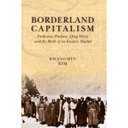 Borderland Capitalism: Turkestan Produce, Qing Silver, and the Birth of an Eastern Market