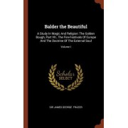 Balder the Beautiful: A Study in Magic and Religion: The Golden Bough, Part VII., the Fire-Festivals of Europe and the Doctrine of the Exter