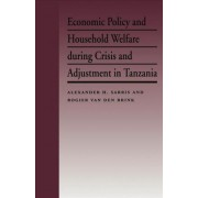 Economic Policy and Household Welfare During Crisis and Adjustment in Tanzania by Alexander H. Sarris