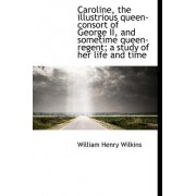 Caroline, the Illustrious Queen-Consort of George II, and Sometime Queen-Regent; A Study of Her Life by William Henry Wilkins