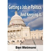 Getting a Job in Politics, and Keeping It by Ben Wetmore