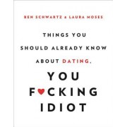 Things You Should Already Know about Dating, You F*cking Idiot