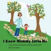 I Know Mommy Loves Me by Keisha L.W. Daniel