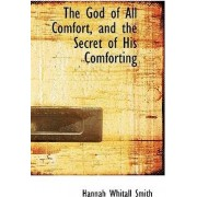 The God of All Comfort, and the Secret of His Comforting by Hannah Whitall Smith