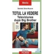 Totul la vedere. Televiziunea dupa Big Brother - Daniela Zeca-Buzura