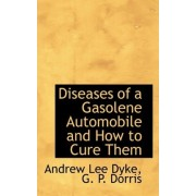 Diseases of a Gasolene Automobile and How to Cure Them by G P Dorris Andrew Lee Dyke