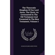 The Theocratic Kingdom of Our Lord Jesus, the Christ, as Covenanted in the Old Testament and Presented in the New Testament, Volume 2 by George Nathaniel Henry Peters