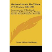 Abraham Lincoln, the Tribute of a Century, 1809-1909 by Nathan William Macchesney