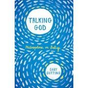 Talking God Philosophers on Belief by Gary Gutting
