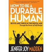 How to Be a Durable Human: Revive and Thrive in the Digital Age Through the Power of Self-Design
