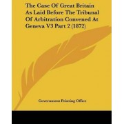 The Case of Great Britain as Laid Before the Tribunal of Arbitration Convened at Geneva V3 Part 2 (1872) by Printing Office Government Printing Office