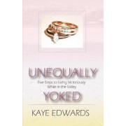 Unequally Yoked, Five Steps to Living Victoriously in the Valley by Kaye Edwards