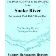 The Passageway to the Pacific Is the Snake River But Lewis and Clark Didn't Know That! the Opening Up and Settling of the West by Sharon Henderson Hudson