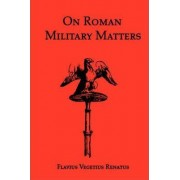 On Roman Military Matters; A 5th Century Training Manual in Organization, Weapons and Tactics, as Practiced by the Roman Legions by Flavius Vegetius Renatus