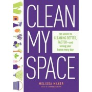 Clean My Space: the Secret to Cleaning Better, Faster - and Loving Your Home Every Day by Melissa Maker