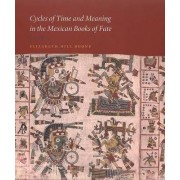 Cycles of Time and Meaning in the Mexican Books of Fate by Elizabeth Hill Boone