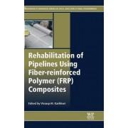 Rehabilitation of Pipelines Using Fiber-reinforced Polymer (FRP) Composites by Vistasp M. Karbhari