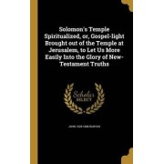 Solomon's Temple Spiritualized, Or, Gospel-Light Brought Out of the Temple at Jerusalem, to Let Us More Easily Into the Glory of New-Testament Truths by John 1628-1688 Bunyan