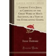 Looking Unto Jesus, as Carrying on the Great Work of Man's Salvation, or a View of the Everlasting Gospel (Classic Reprint) by Isaac Ambrose
