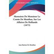 Memoires de Monsieur Le Comte de Montbas, Sur Les Affaires de Hollande (1673) by Jean Barton De Montbas