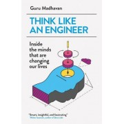 Guru Madhavan Think Like An Engineer: Inside the Minds that are Changing our Lives