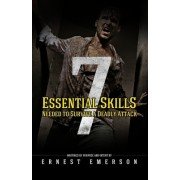 The Seven Essential Skills Needed to Survive a Deadly Attack: In the Game of Life and Death Winning Isn't Everything It's the Only Thing