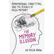 Dr Julia Shaw The Memory Illusion: Remembering, Forgetting, and the Science of False Memory